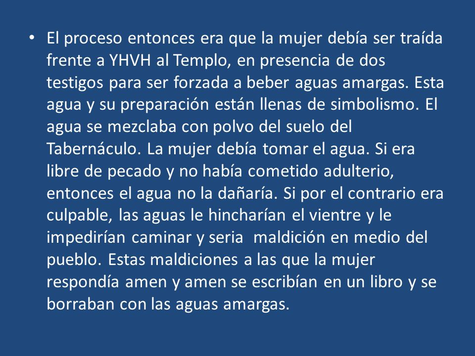 El proceso entonces era que la mujer debía ser traída frente a YHVH al Templo, en presencia de dos testigos para ser forzada a beber aguas amargas.