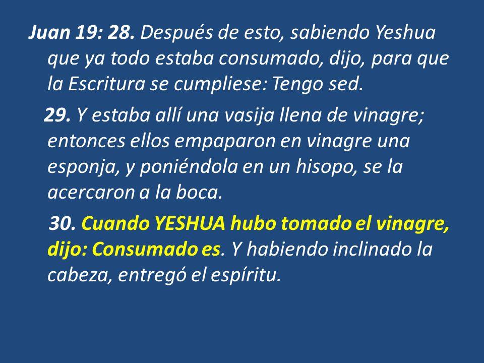 Juan 19: 28. Después de esto, sabiendo Yeshua que ya todo estaba consumado, dijo, para que la Escritura se cumpliese: Tengo sed.
