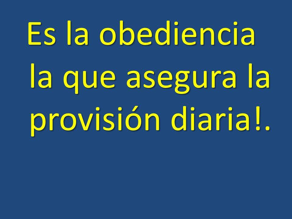 Es la obediencia la que asegura la provisión diaria!.
