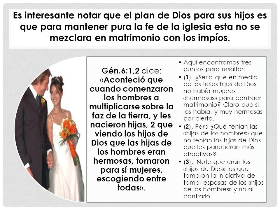 Es interesante notar que el plan de Dios para sus hijos es que para mantener pura la fe de la iglesia esta no se mezclara en matrimonio con los impíos.
