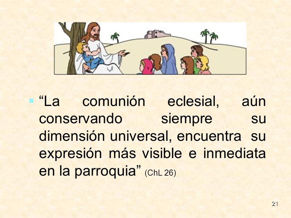 La comunión eclesial, aún conservando siempre su dimensión universal, encuentra su expresión más visible e inmediata en la parroquia (ChL 26)