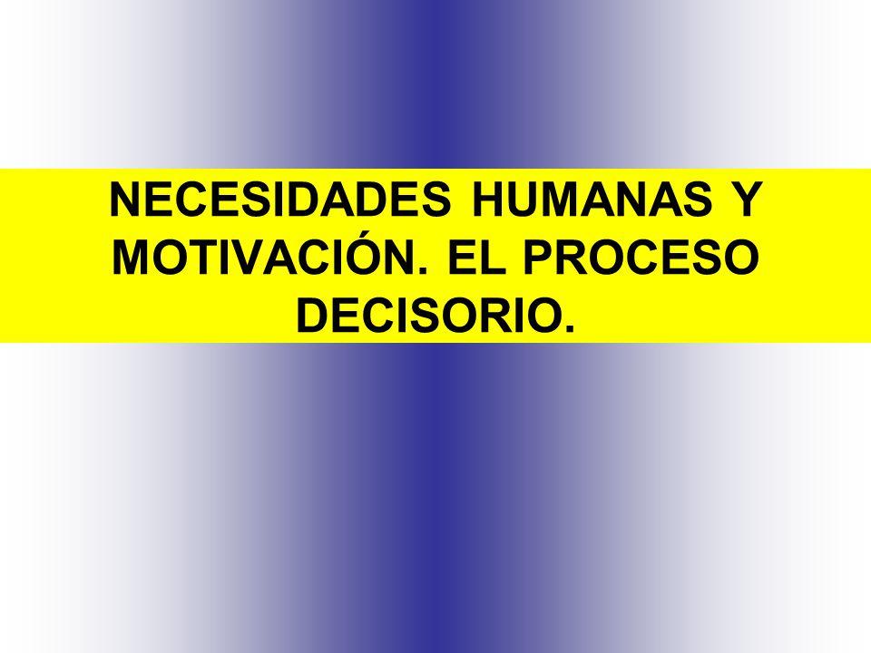 NECESIDADES HUMANAS Y MOTIVACIÓN. EL PROCESO DECISORIO.