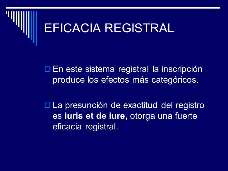 EFICACIA REGISTRAL En este sistema registral la inscripción produce los efectos más categóricos.