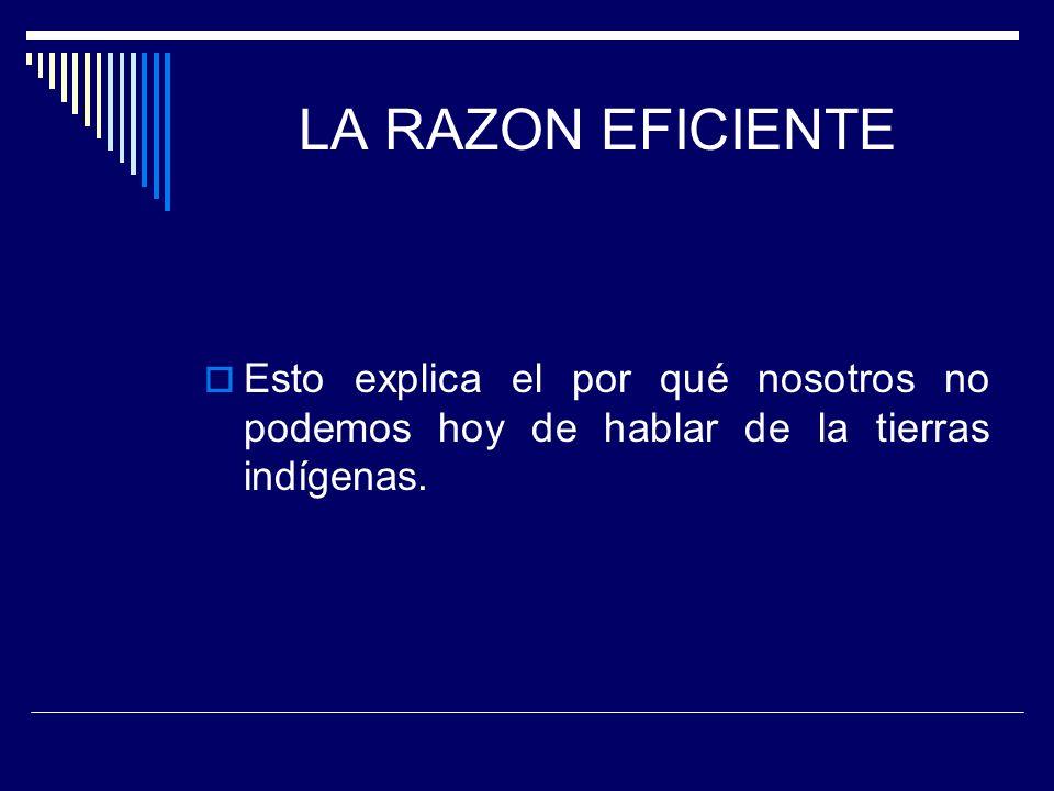 LA RAZON EFICIENTE Esto explica el por qué nosotros no podemos hoy de hablar de la tierras indígenas.