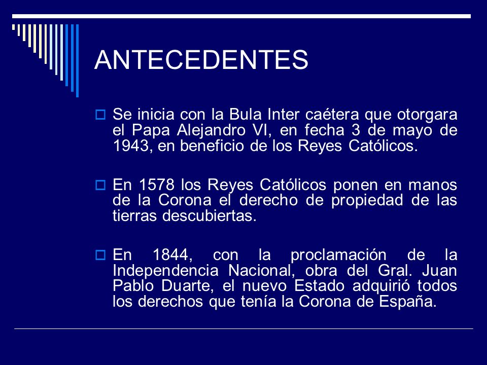 ANTECEDENTES Se inicia con la Bula Inter caétera que otorgara el Papa Alejandro VI, en fecha 3 de mayo de 1943, en beneficio de los Reyes Católicos.