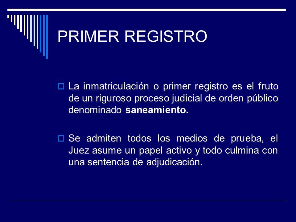 PRIMER REGISTRO La inmatriculación o primer registro es el fruto de un riguroso proceso judicial de orden público denominado saneamiento.