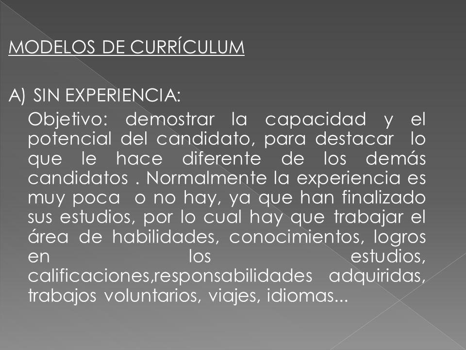 MODELOS DE CURRÍCULUM A) SIN EXPERIENCIA: Objetivo: demostrar la capacidad y el potencial del candidato, para destacar lo que le hace diferente de los demás candidatos .