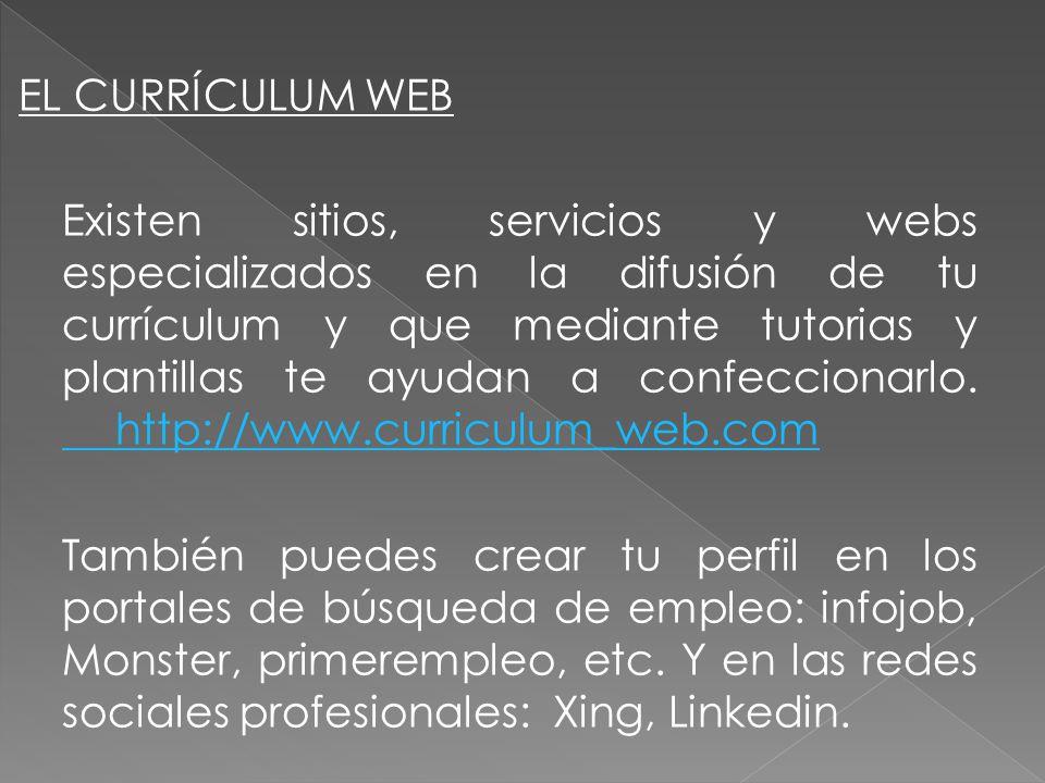 EL CURRÍCULUM WEB Existen sitios, servicios y webs especializados en la difusión de tu currículum y que mediante tutorias y plantillas te ayudan a confeccionarlo.