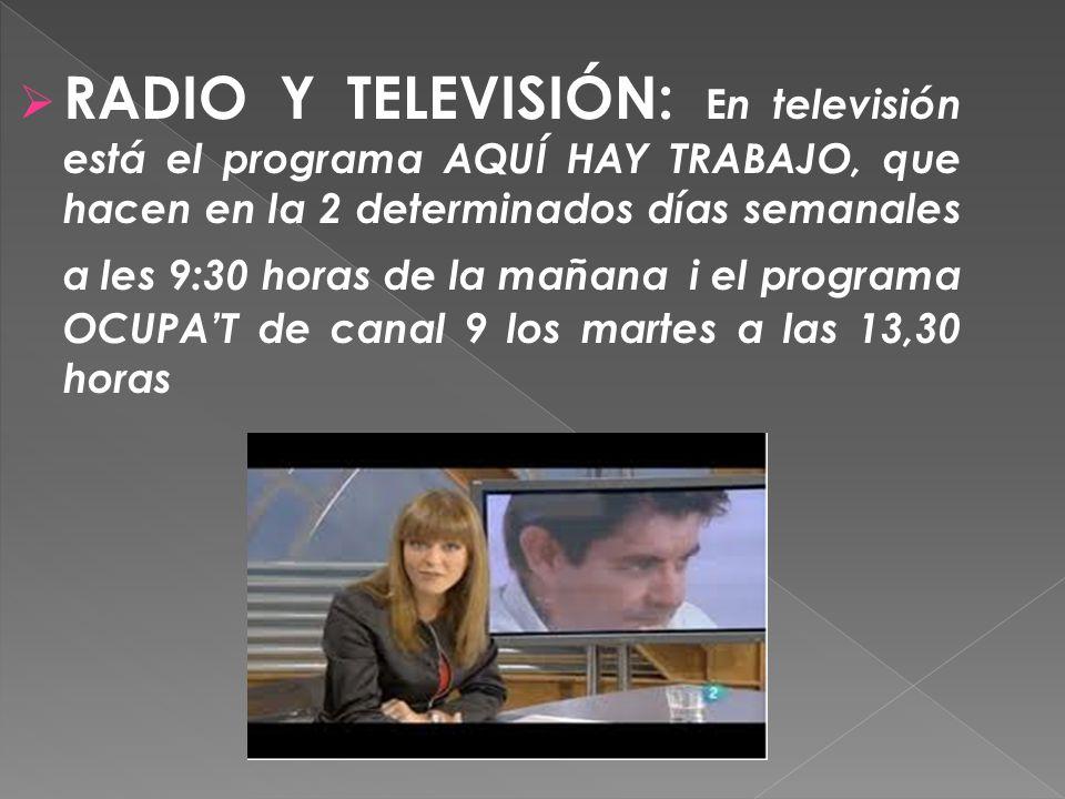 RADIO Y TELEVISIÓN: En televisión está el programa AQUÍ HAY TRABAJO, que hacen en la 2 determinados días semanales a les 9:30 horas de la mañana i el programa OCUPA'T de canal 9 los martes a las 13,30 horas