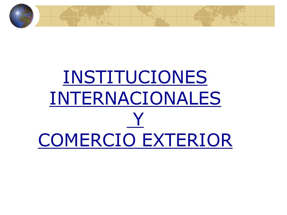 INSTITUCIONES INTERNACIONALES Y COMERCIO EXTERIOR