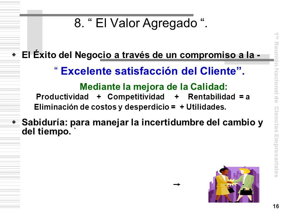 8. El Valor Agregado . El Éxito del Negocio a través de un compromiso a la - Excelente satisfacción del Cliente .