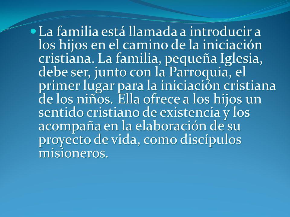 La familia está llamada a introducir a los hijos en el camino de la iniciación cristiana.