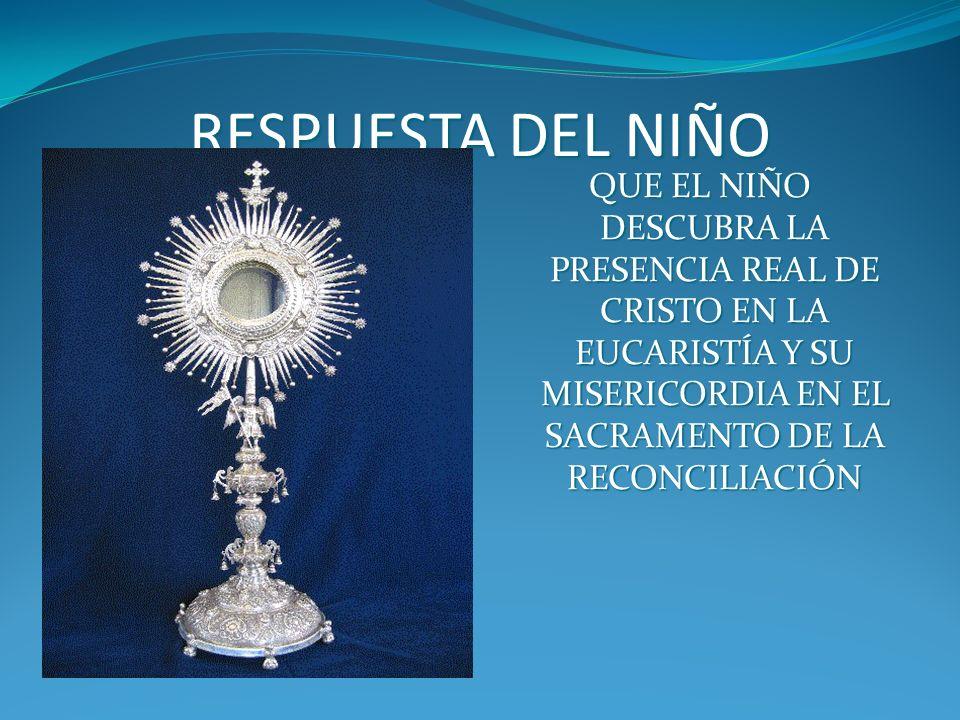 RESPUESTA DEL NIÑO QUE EL NIÑO DESCUBRA LA PRESENCIA REAL DE CRISTO EN LA EUCARISTÍA Y SU MISERICORDIA EN EL SACRAMENTO DE LA RECONCILIACIÓN.