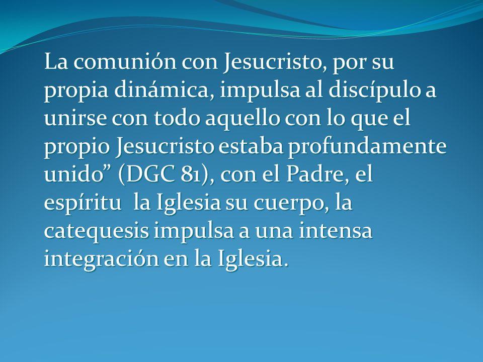 La comunión con Jesucristo, por su propia dinámica, impulsa al discípulo a unirse con todo aquello con lo que el propio Jesucristo estaba profundamente unido (DGC 81), con el Padre, el espíritu la Iglesia su cuerpo, la catequesis impulsa a una intensa integración en la Iglesia.