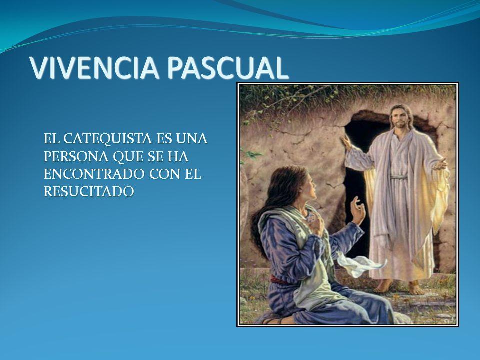 VIVENCIA PASCUAL EL CATEQUISTA ES UNA PERSONA QUE SE HA ENCONTRADO CON EL RESUCITADO