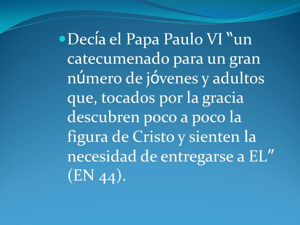 Decía el Papa Paulo VI un catecumenado para un gran número de jóvenes y adultos que, tocados por la gracia descubren poco a poco la figura de Cristo y sienten la necesidad de entregarse a EL (EN 44).
