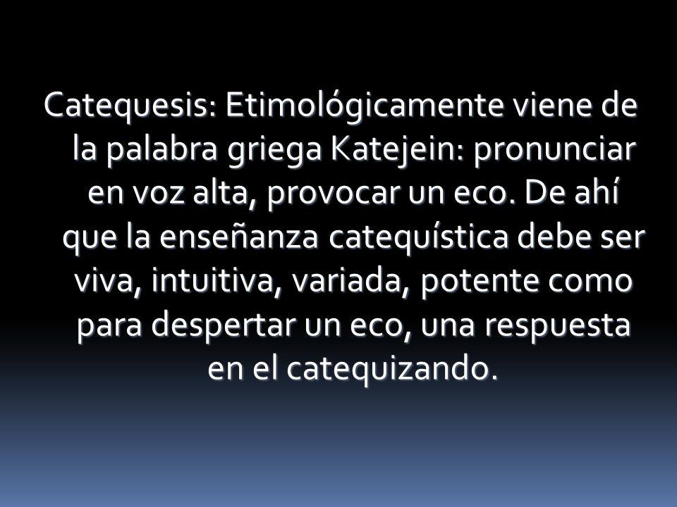 Catequesis: Etimológicamente viene de la palabra griega Katejein: pronunciar en voz alta, provocar un eco.