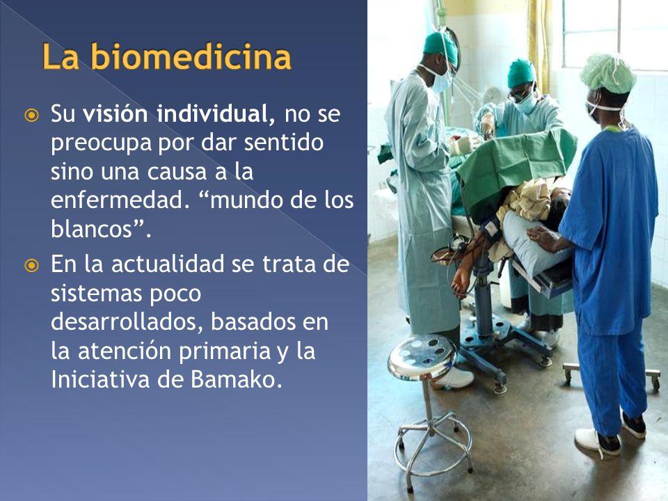 La biomedicina Su visión individual, no se preocupa por dar sentido sino una causa a la enfermedad. mundo de los blancos .