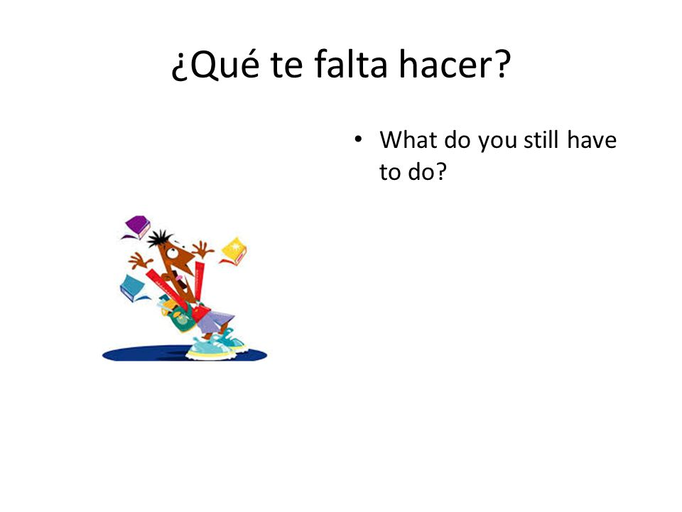 ¿Qué te falta hacer What do you still have to do