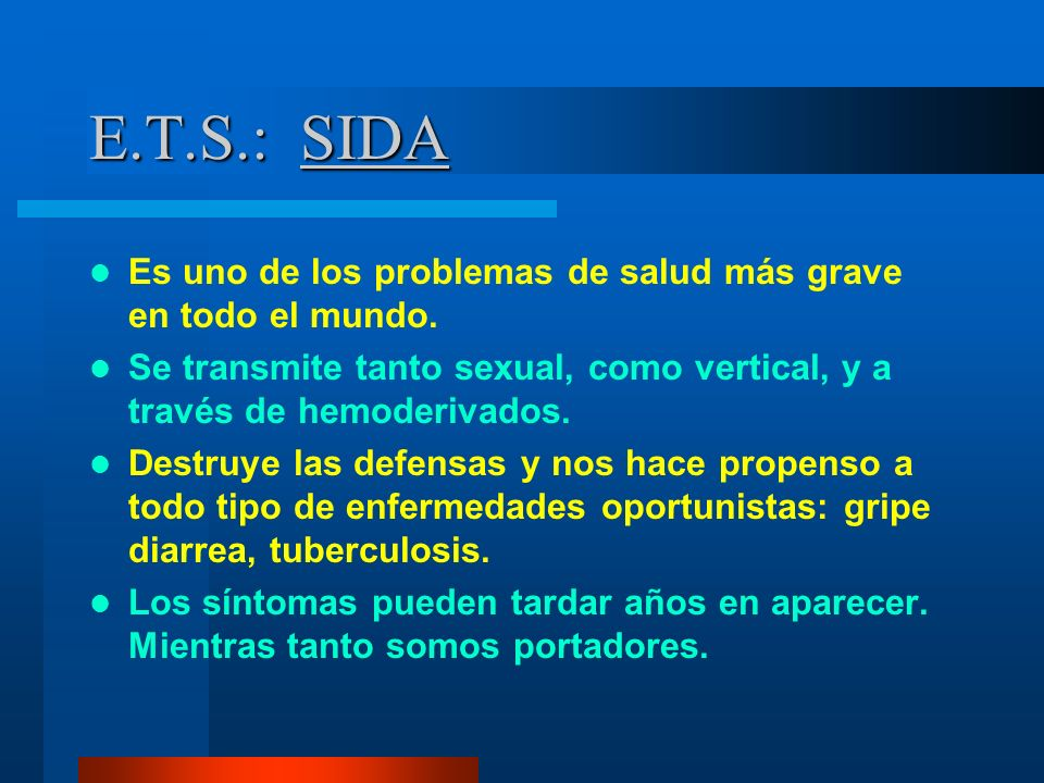 E.T.S.: SIDA Es uno de los problemas de salud más grave en todo el mundo. Se transmite tanto sexual, como vertical, y a través de hemoderivados.