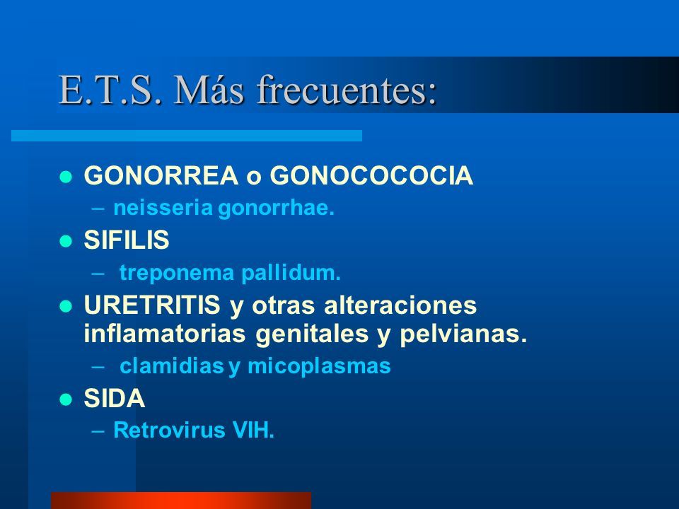 E.T.S. Más frecuentes: GONORREA o GONOCOCOCIA SIFILIS