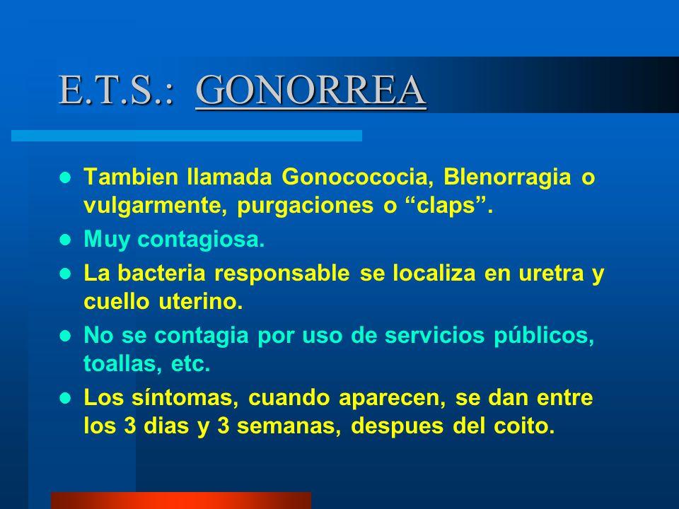 E.T.S.: GONORREA Tambien llamada Gonocococia, Blenorragia o vulgarmente, purgaciones o claps . Muy contagiosa.
