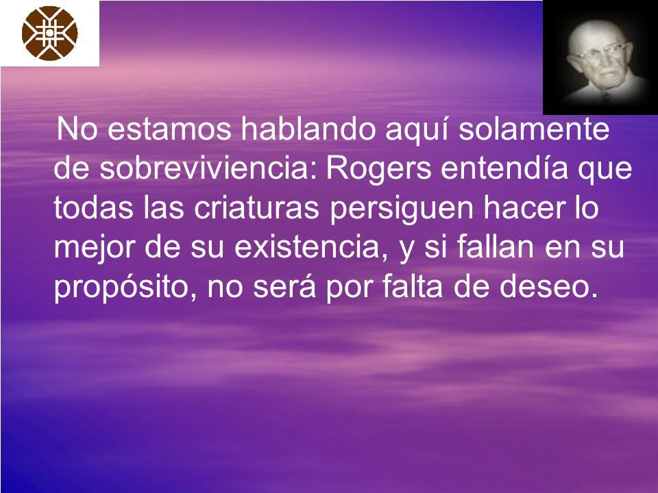 No estamos hablando aquí solamente de sobreviviencia: Rogers entendía que todas las criaturas persiguen hacer lo mejor de su existencia, y si fallan en su propósito, no será por falta de deseo.