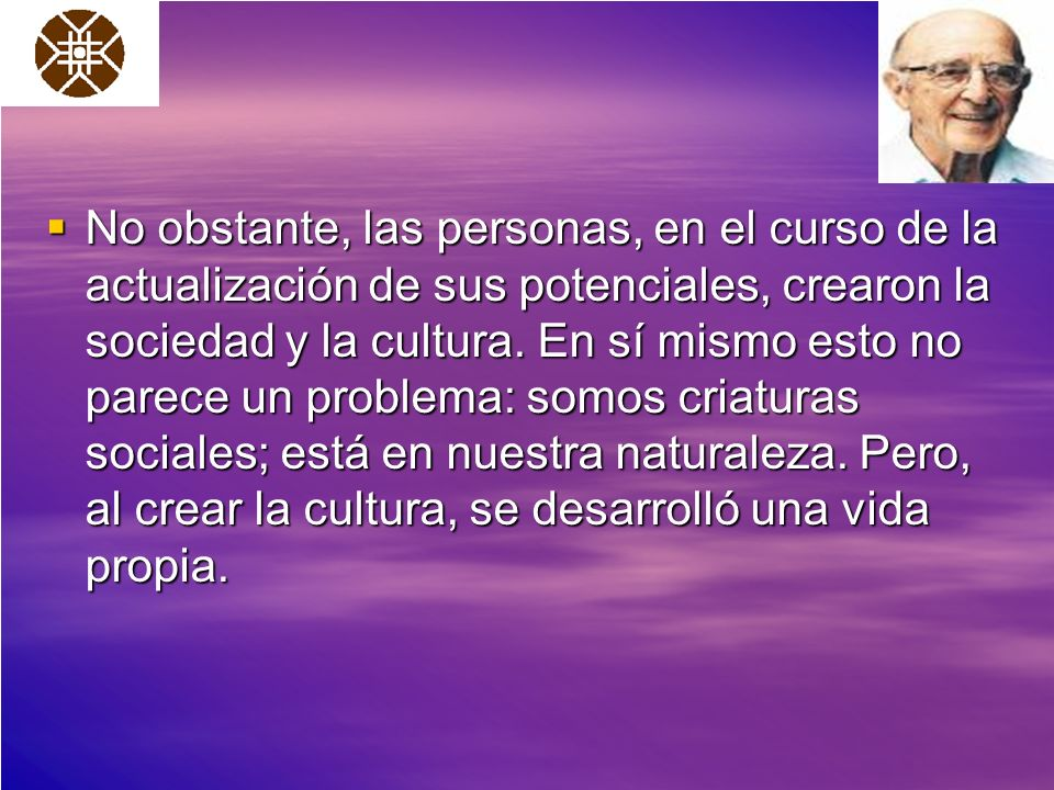 No obstante, las personas, en el curso de la actualización de sus potenciales, crearon la sociedad y la cultura.