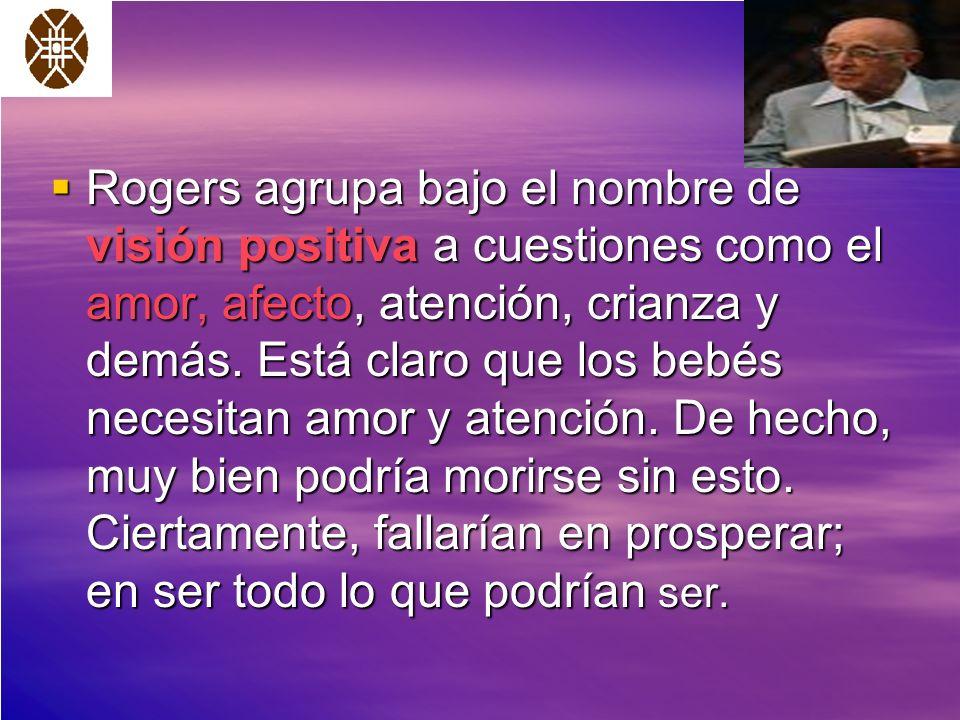 Rogers agrupa bajo el nombre de visión positiva a cuestiones como el amor, afecto, atención, crianza y demás.