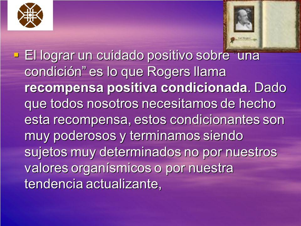 El lograr un cuidado positivo sobre una condición es lo que Rogers llama recompensa positiva condicionada.