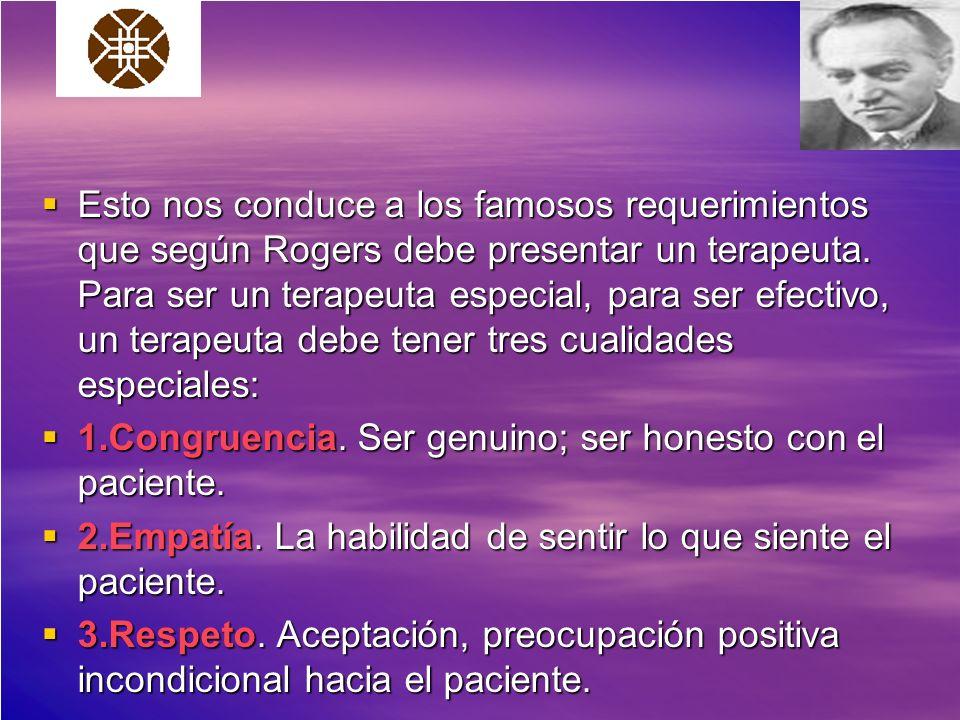 Esto nos conduce a los famosos requerimientos que según Rogers debe presentar un terapeuta. Para ser un terapeuta especial, para ser efectivo, un terapeuta debe tener tres cualidades especiales: