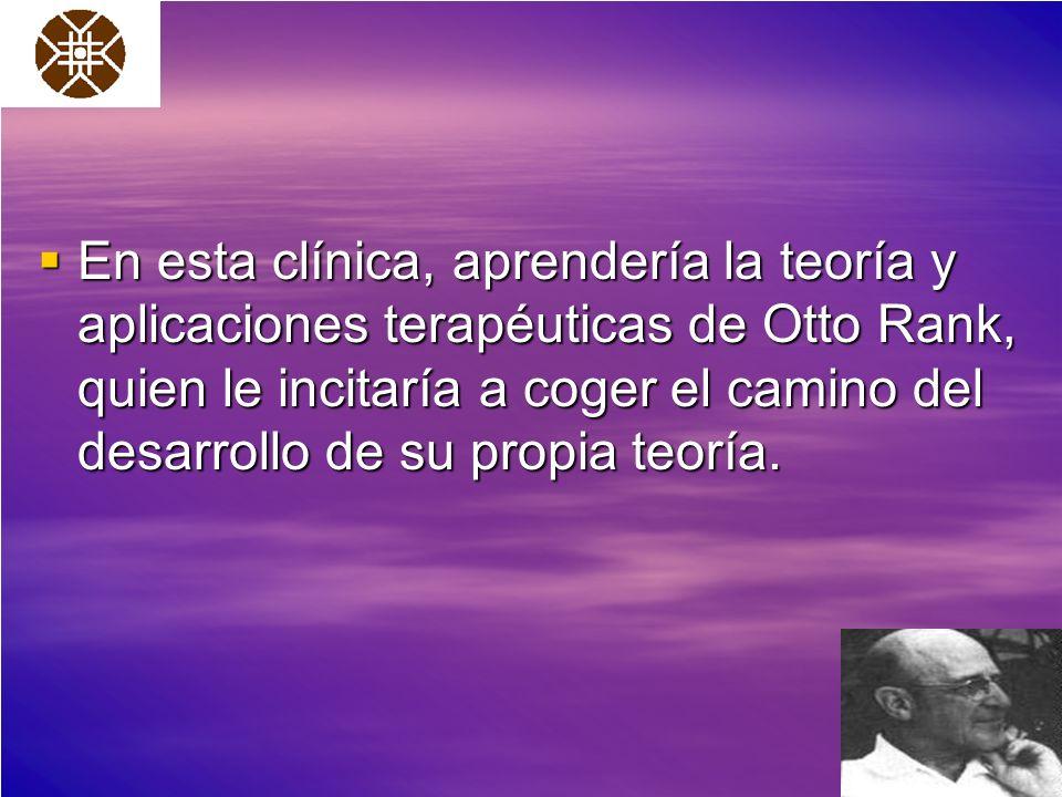 En esta clínica, aprendería la teoría y aplicaciones terapéuticas de Otto Rank, quien le incitaría a coger el camino del desarrollo de su propia teoría.