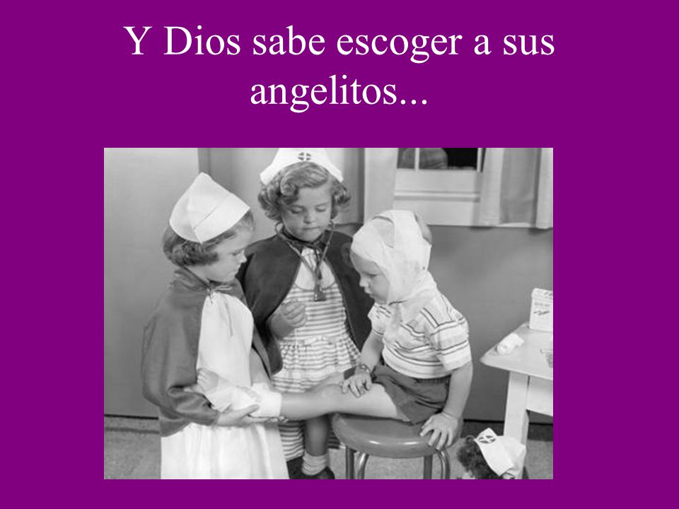 Y Dios sabe escoger a sus angelitos...