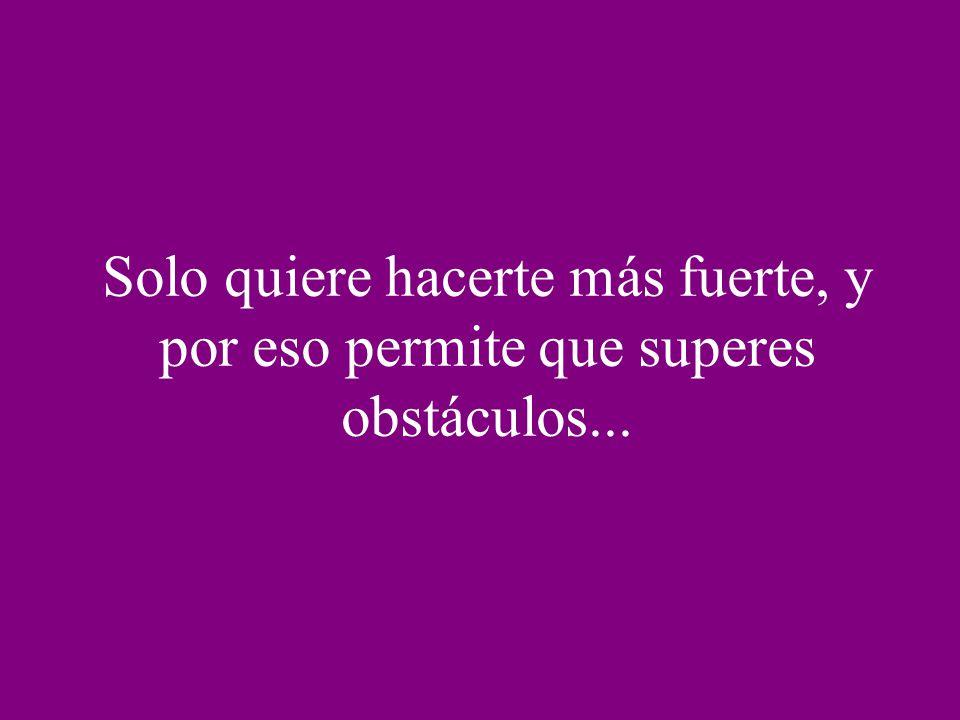 Solo quiere hacerte más fuerte, y por eso permite que superes obstáculos...