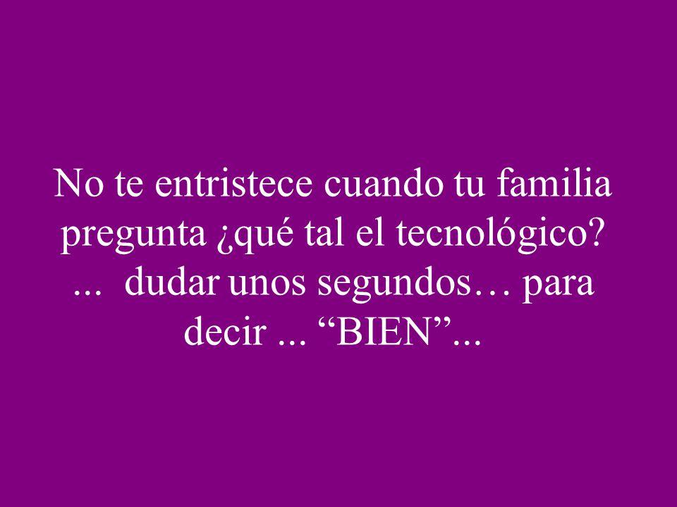 No te entristece cuando tu familia pregunta ¿qué tal el tecnológico