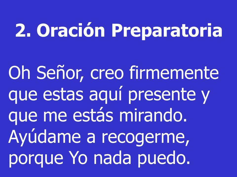 2. Oración Preparatoria Oh Señor, creo firmemente que estas aquí presente y que me estás mirando.