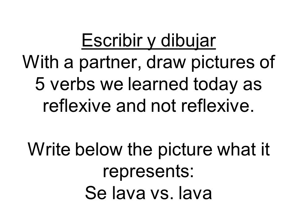 Escribir y dibujar With a partner, draw pictures of 5 verbs we learned today as reflexive and not reflexive.
