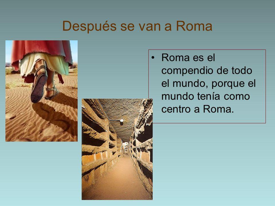 Después se van a RomaRoma es el compendio de todo el mundo, porque el mundo tenía como centro a Roma.