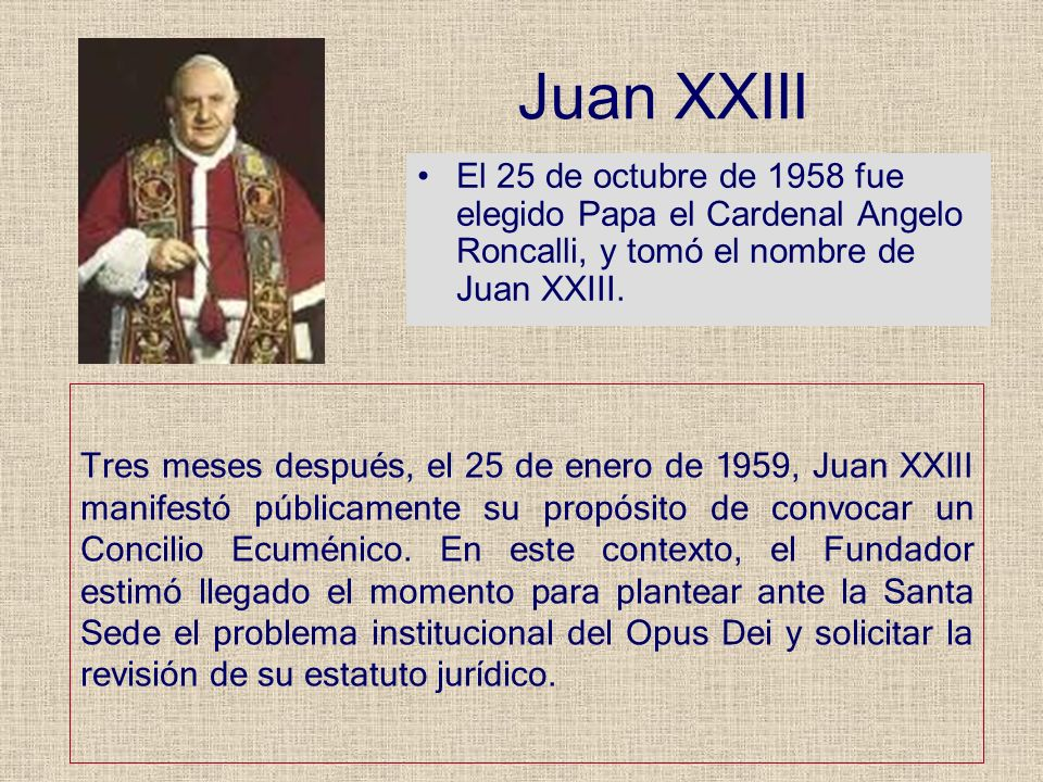 Juan XXIIIEl 25 de octubre de 1958 fue elegido Papa el Cardenal Angelo Roncalli, y tomó el nombre de Juan XXIII.