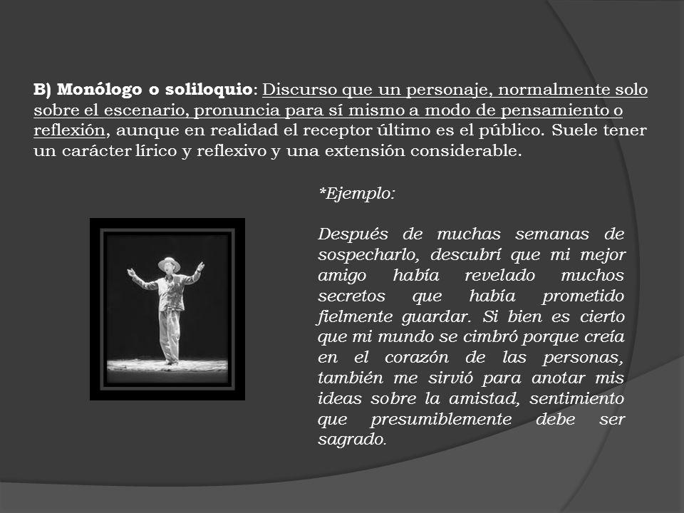 B) Monólogo o soliloquio: Discurso que un personaje, normalmente solo sobre el escenario, pronuncia para sí mismo a modo de pensamiento o reflexión, aunque en realidad el receptor último es el público. Suele tener un carácter lírico y reflexivo y una extensión considerable.