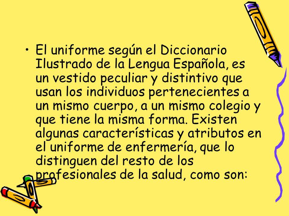 El uniforme según el Diccionario Ilustrado de la Lengua Española, es un vestido peculiar y distintivo que usan los individuos pertenecientes a un mismo cuerpo, a un mismo colegio y que tiene la misma forma.