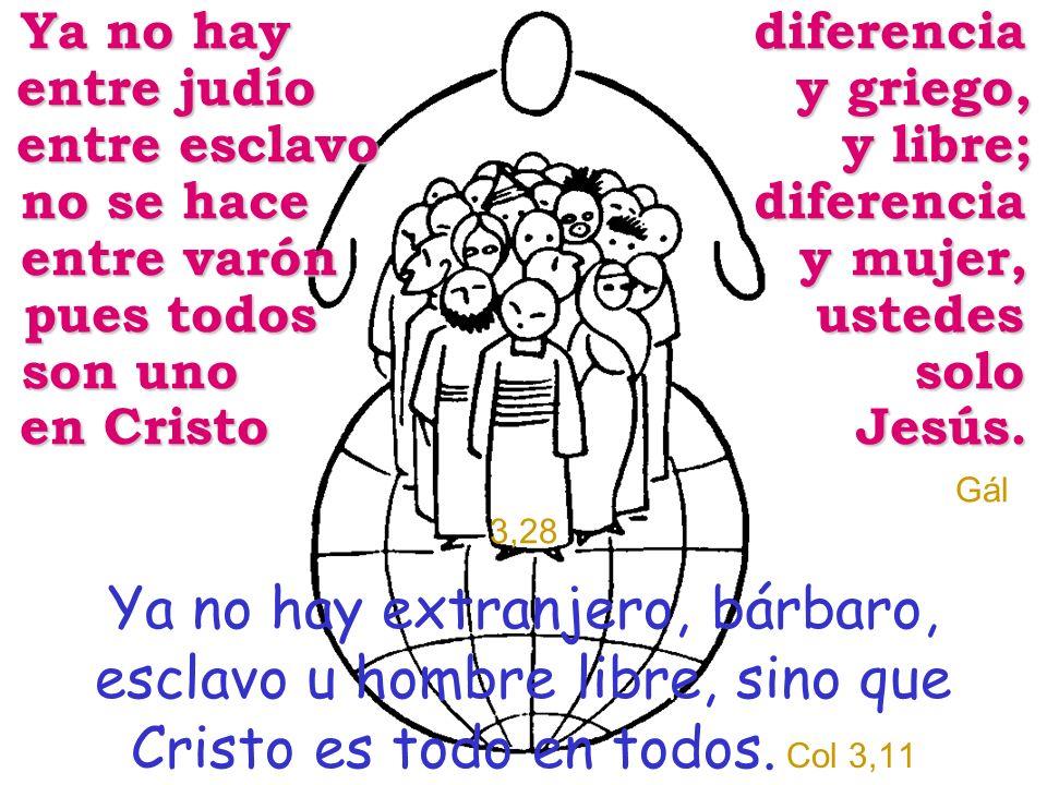 Ya no hay diferencia entre judío y griego, entre esclavo y libre; no se hace diferencia entre varón y mujer, pues todos ustedes son uno solo en Cristo Jesús. Gál 3,28
