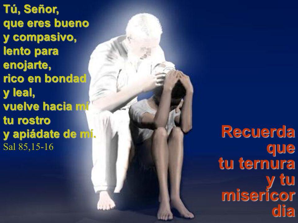 Recuerda que tu ternura y tu misericordia son eternas. Tú, Señor,
