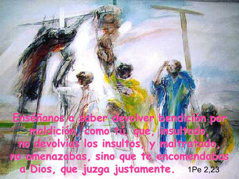 Enséñanos a saber devolver bendición por maldición, como tú, que, insultado, no devolvías los insultos, y maltratado, no amenazabas, sino que te encomendabas a Dios, que juzga justamente.