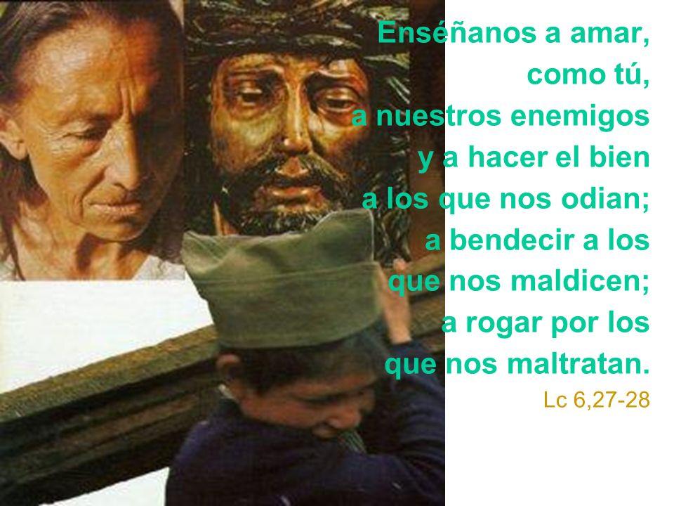 Enséñanos a amar, como tú, a nuestros enemigos y a hacer el bien a los que nos odian; a bendecir a los que nos maldicen; a rogar por los que nos maltratan.