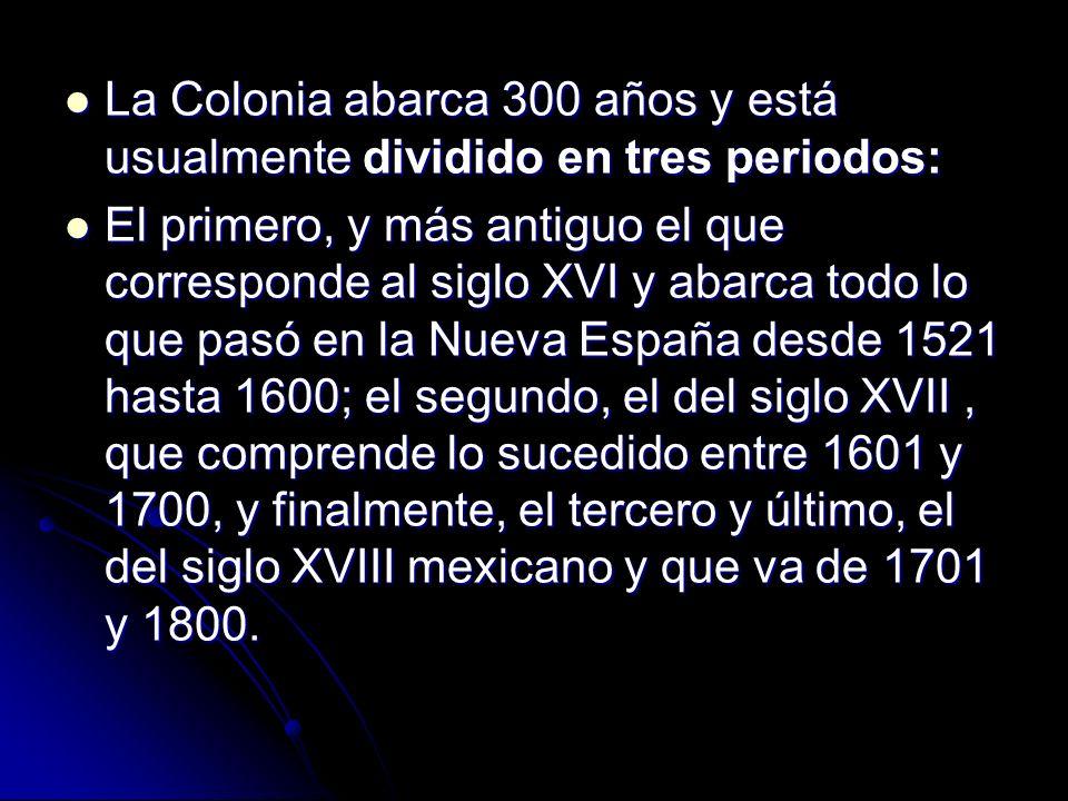 La Colonia abarca 300 años y está usualmente dividido en tres periodos: