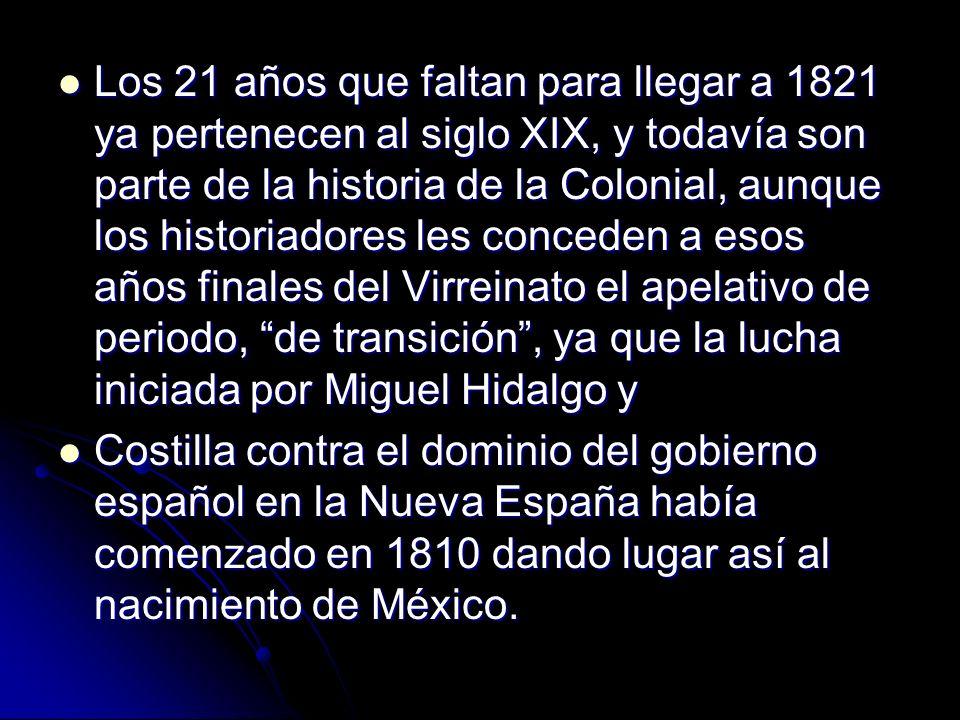 Los 21 años que faltan para llegar a 1821 ya pertenecen al siglo XIX, y todavía son parte de la historia de la Colonial, aunque los historiadores les conceden a esos años finales del Virreinato el apelativo de periodo, de transición , ya que la lucha iniciada por Miguel Hidalgo y