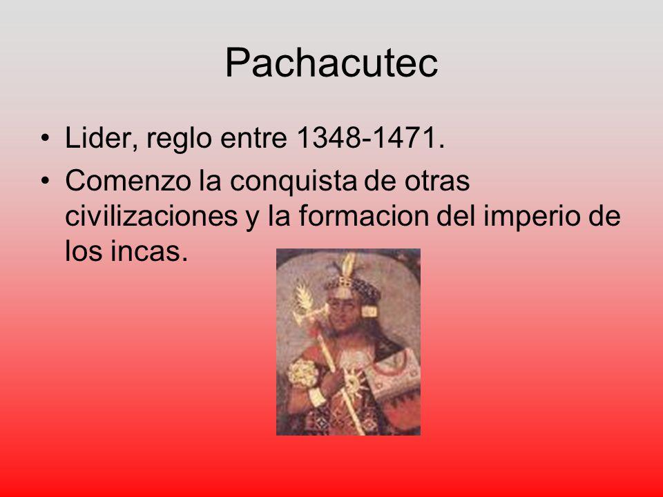 Pachacutec Lider, reglo entre 1348-1471.