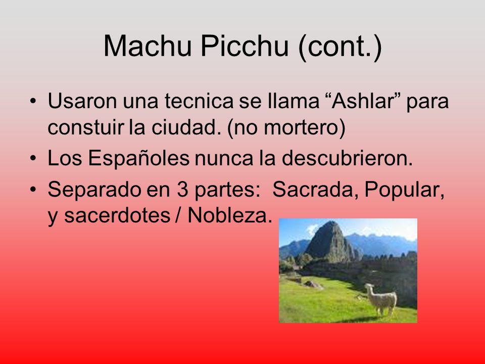 Machu Picchu (cont.) Usaron una tecnica se llama Ashlar para constuir la ciudad. (no mortero) Los Españoles nunca la descubrieron.