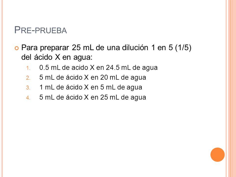 Pre-pruebaPara preparar 25 mL de una dilución 1 en 5 (1/5) del ácido X en agua: 0.5 mL de acido X en 24.5 mL de agua.